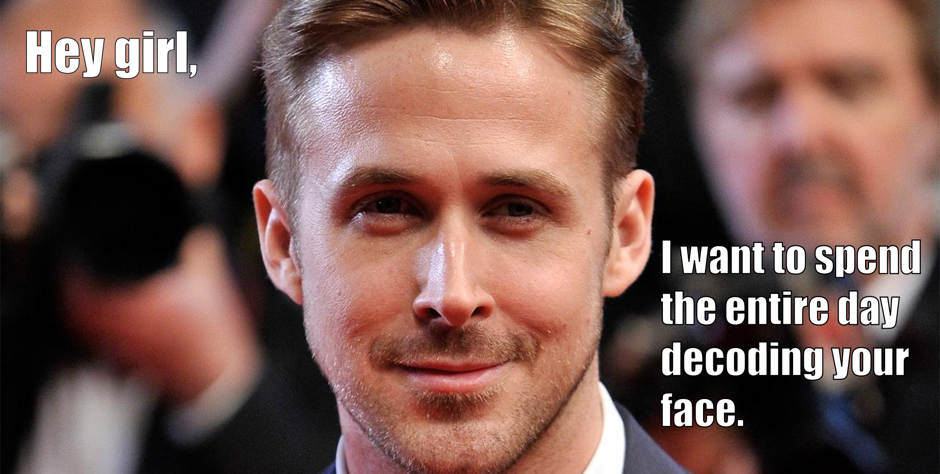 A Ryan Gosling meme with a caption that reads 'Hey girl, I want to spend the entire day decoding your face.'
